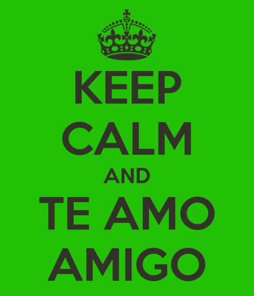 keep calm and te amo amigo Te amo amigo