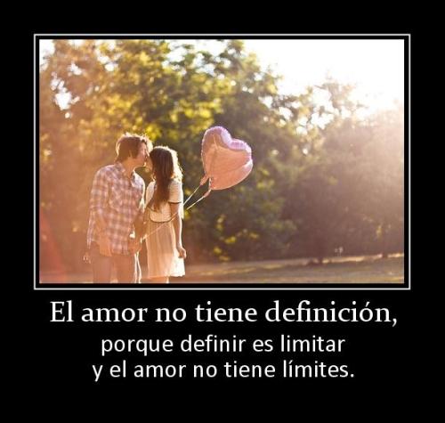 El amor no tiene definición porque definir es limitar y el amor no tiene límites